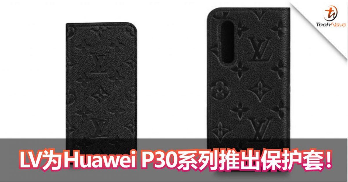 LOUIS VUITTON为Huawei P30系列推出保护套!售价约RM1834!