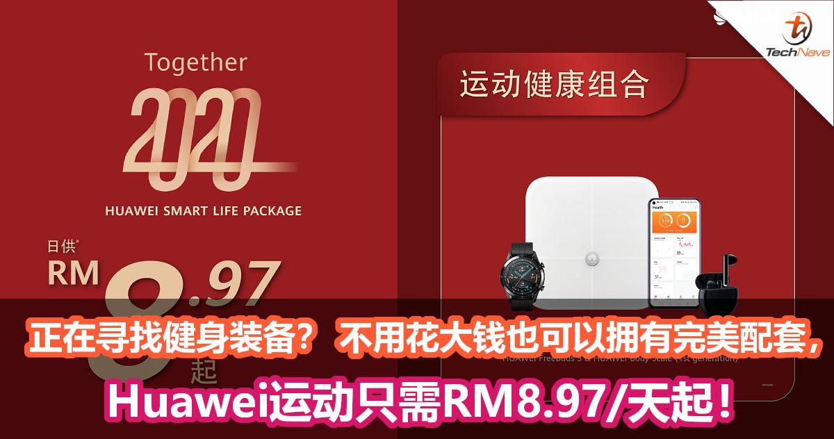 正在寻找健身装备? Huawei让你不用花大钱也可以拥有完美配套,只需RM8.97/天起!