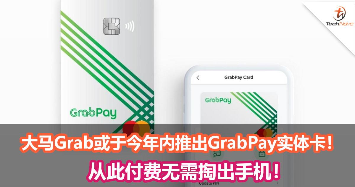 大马Grab或将于今年内推出GrabPay Card的实体卡!从此付费无需掏出手机!