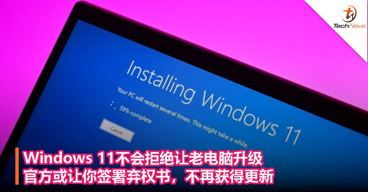 Windows 11不会拒绝让老电脑升级,官方或让你签署弃权书,不再获得更新!