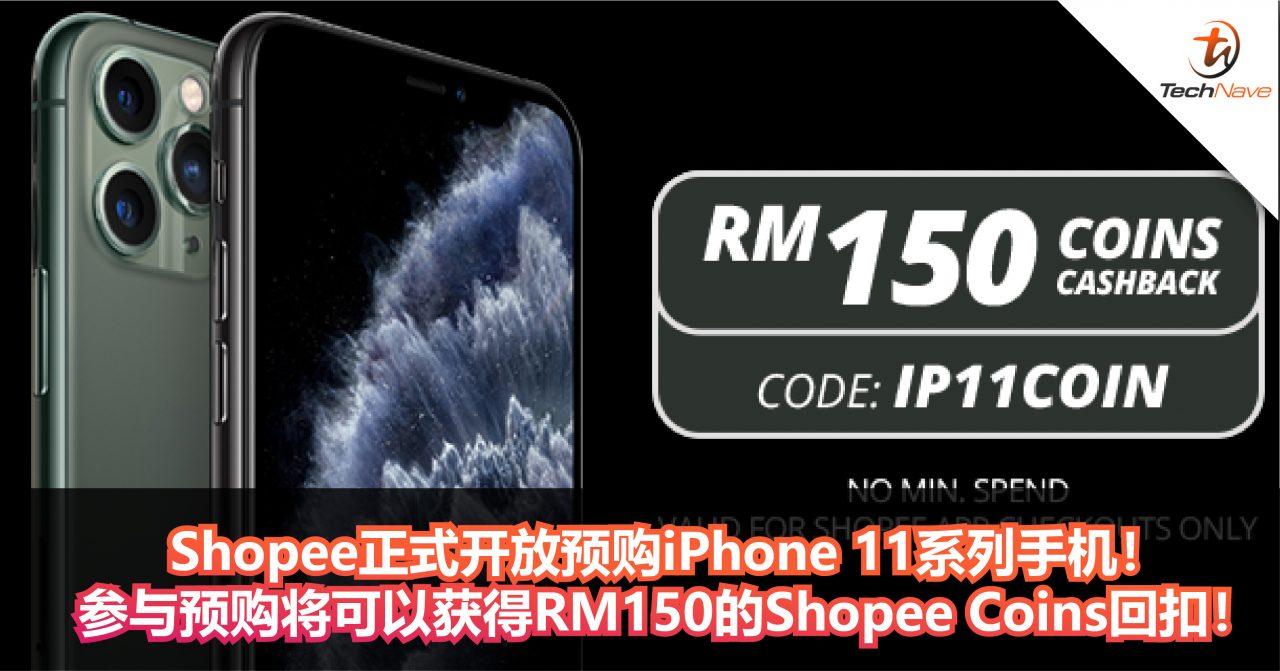 Shopee正式开放预购iPhone 11系列手机!参与预购将可以获得价值RM150的Shopee Coins回扣!