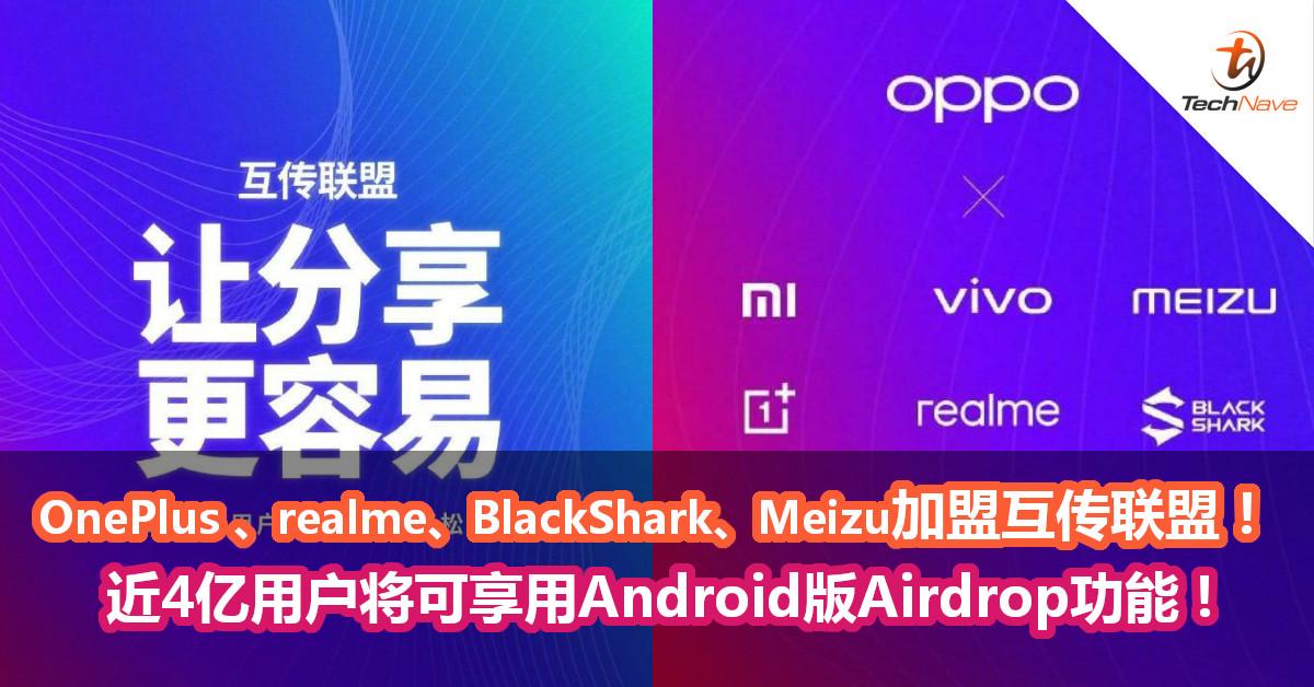 OnePlus 、realme、BlackShark、Meizu加盟互传联盟! 近4亿用户将可享用Android版Airdrop功能!