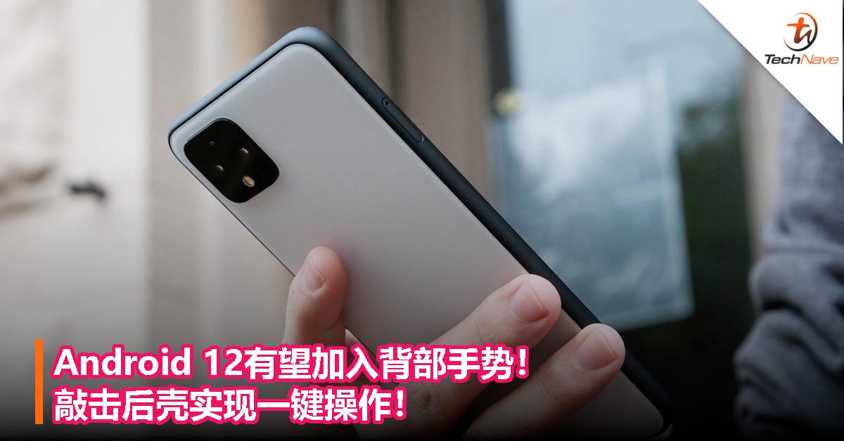 Android 12有望加入背部手势!敲击后壳实现一键操作!