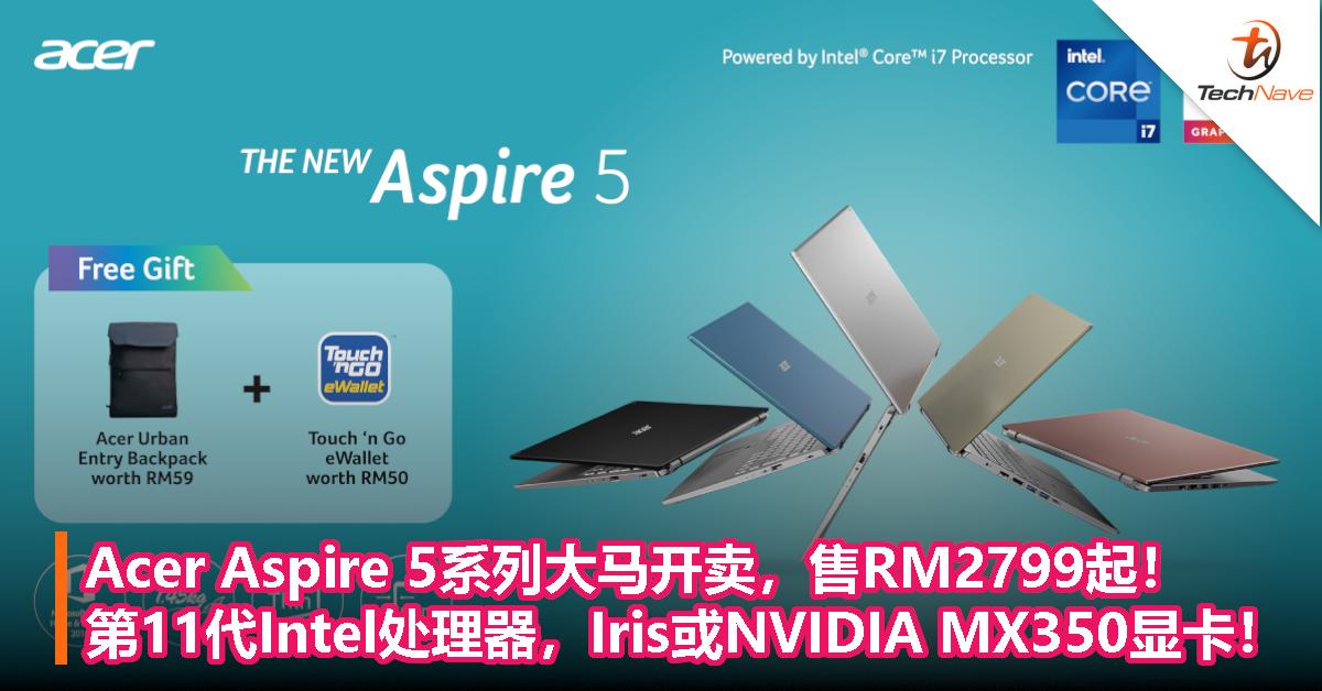 Acer Aspire 5系列大马开卖,售RM2799起!第11代Intel处理器,Iris或NVIDIA MX350显卡!