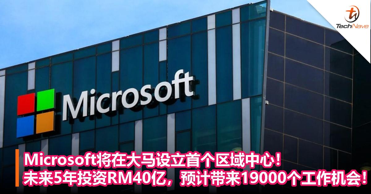 Microsoft将在大马设立首个区域中心!未来5年投资RM40亿,预计带来19,000个工作机会!