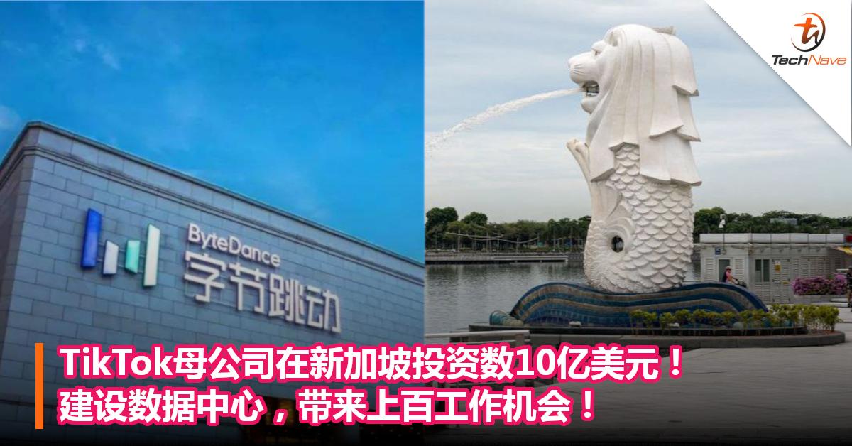 TikTok母公司在新加坡投资数10亿美元!建设数据中心,带来上百工作机会!