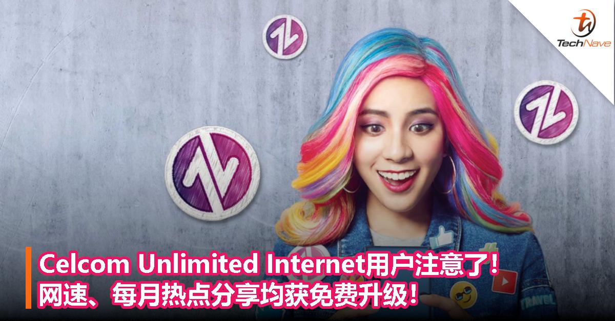Celcom Unlimited Internet用户注意了!网速、每月热点分享均获免费升级!
