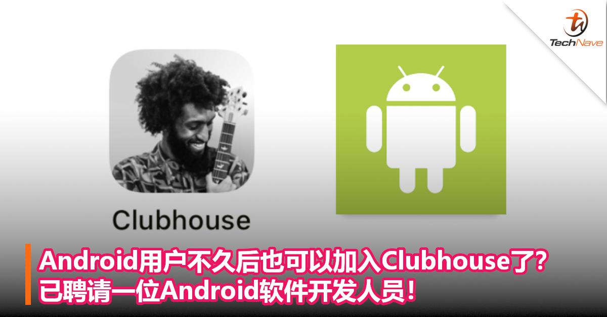 Android用户不久后也可以加入Clubhouse了?已聘请一位Android软件开发人员!