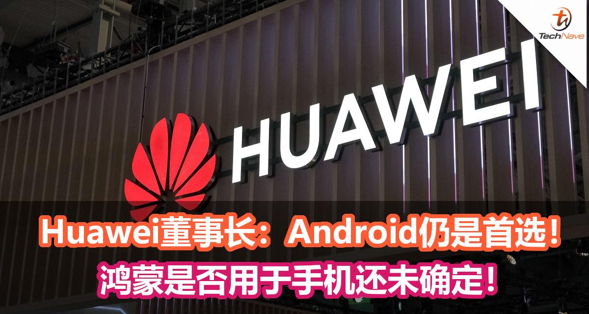 Huawei董事长:Android仍是首选, 鸿蒙是否用于手机还未确定!