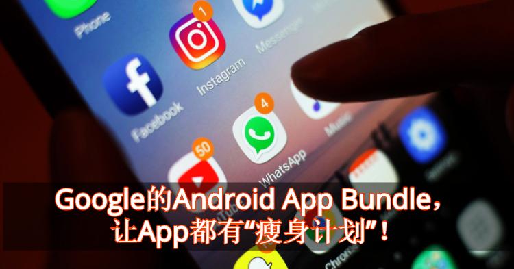 "App太臃肿?手机容量不足?Google推出""App瘦身计划""!"