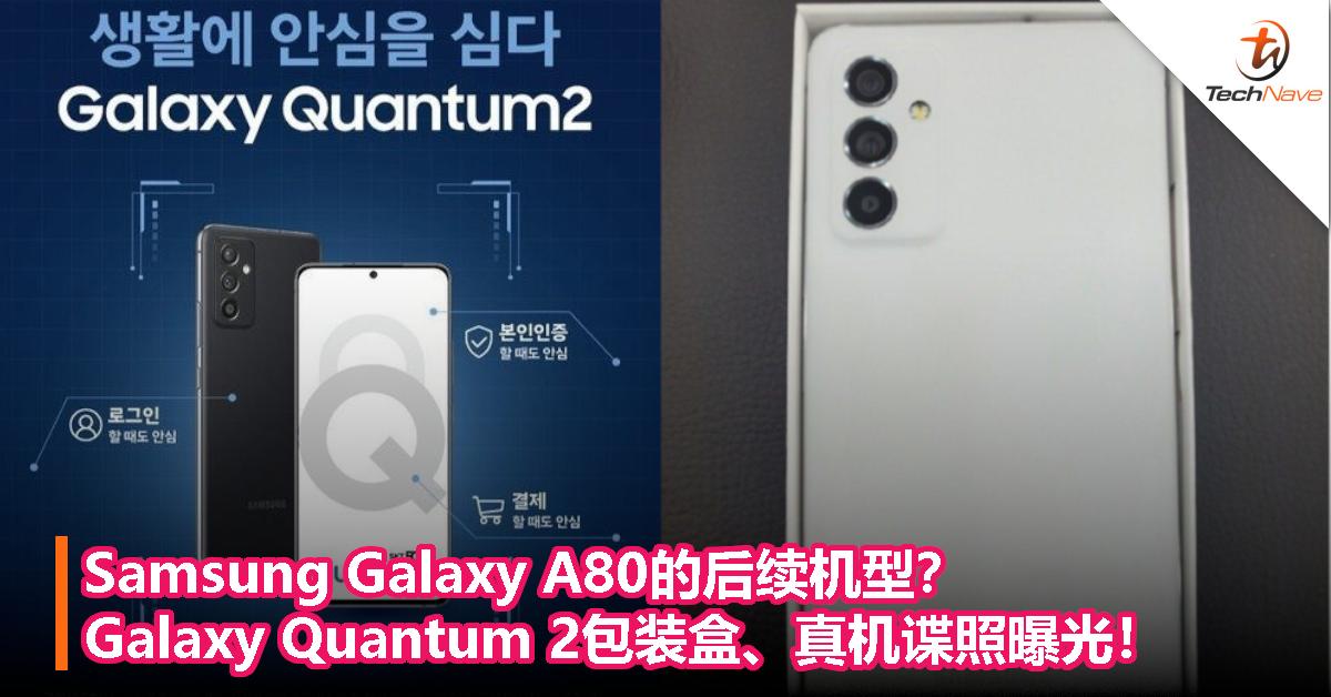 Samsung Galaxy A80的后续机型?Galaxy Quantum 2包装盒、真机谍照曝光!