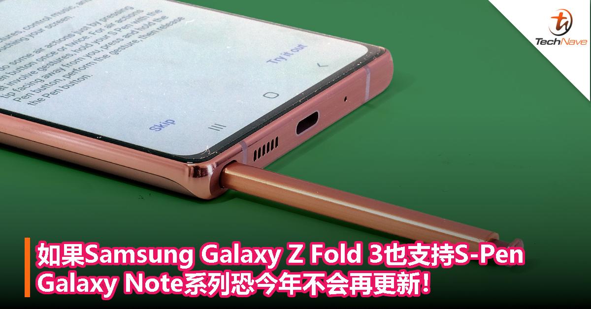 如果Samsung Galaxy Z Fold 3也支持S-Pen,Galaxy Note系列恐今年不会再更新!
