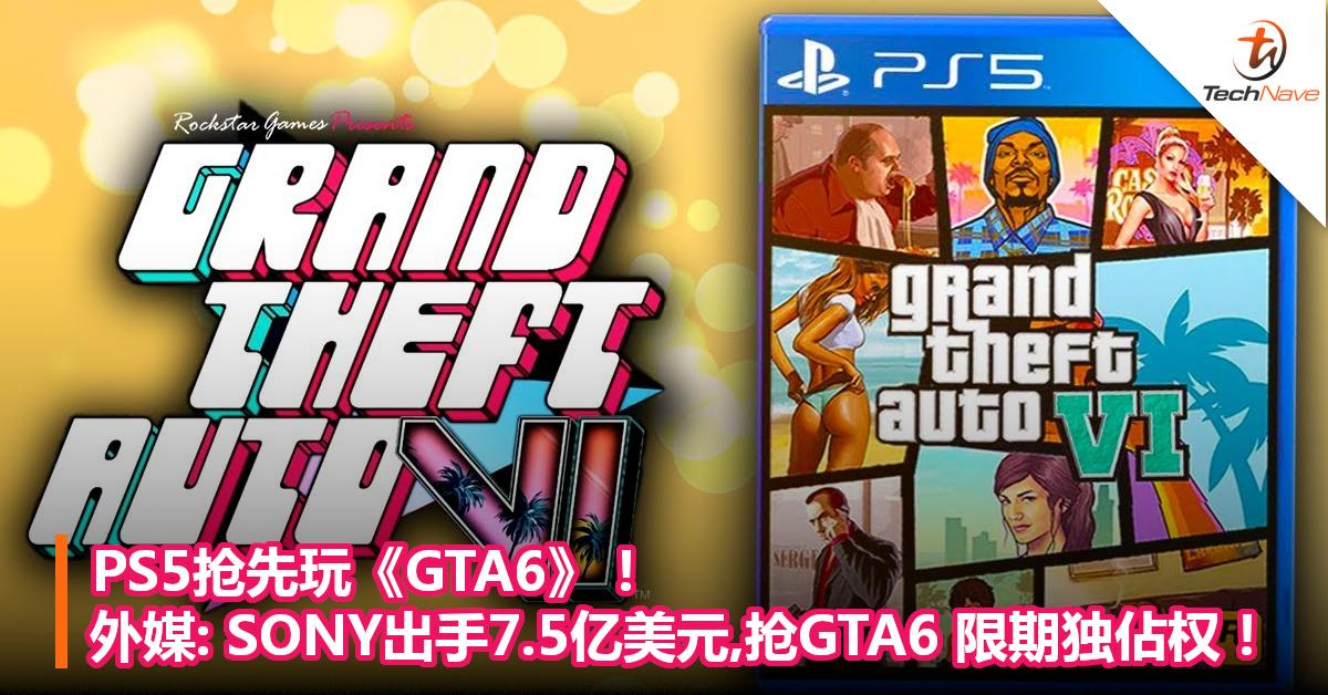 PS5抢先玩《GTA6》!外媒:SONY出手7.5亿美元,抢《GTA6》 限期独佔权!