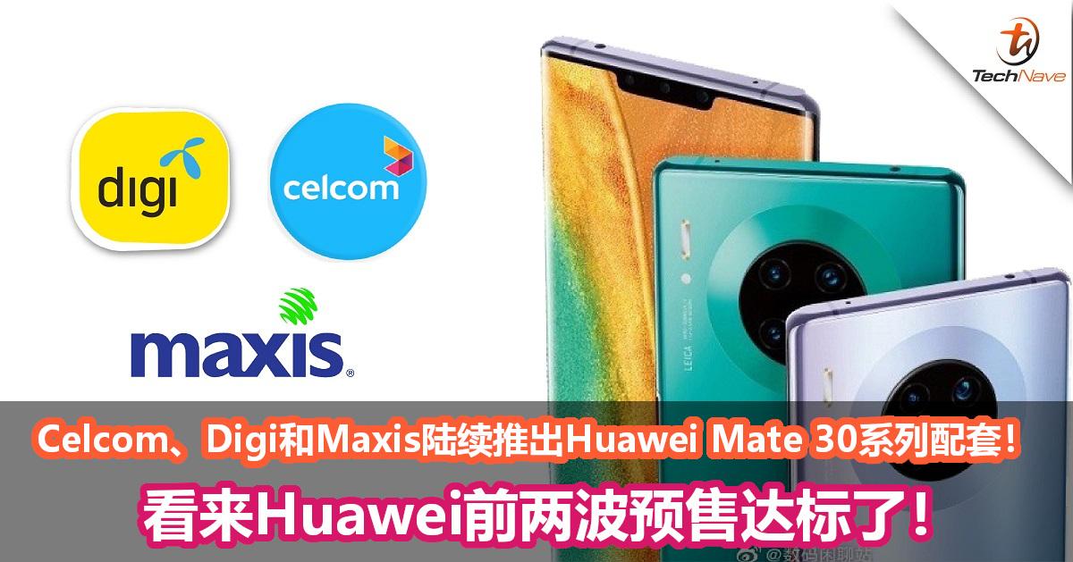 Celcom, Digi, Maxis 陆续推出Huawei Mate 30系列配套!看来前两波预售达标了!