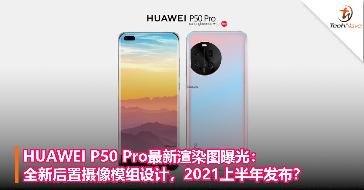 HUAWEI P50 Pro最新渲染图曝光:全新后置摄像模组设计,2021上半年发布?