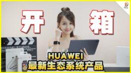 HUAWEI最新3种生态系统的智能产品开箱!