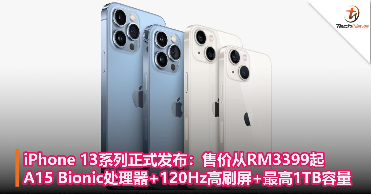 iPhone 13系列正式发布:售价从RM3399起!A15 Bionic处理器+120Hz高刷屏+最高1TB容量!