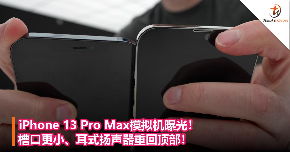 iPhone 13 Pro Max模拟机曝光!槽口更小、耳式扬声器重回顶部!