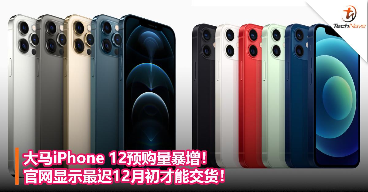 大马iPhone 12预购量暴增!官网显示最迟12月初才能交货!