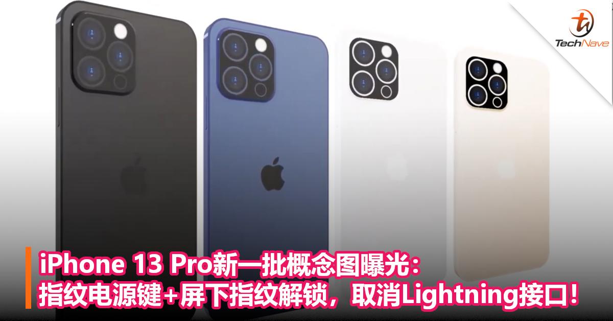 iPhone 13 Pro新一批概念图曝光:指纹电源键+屏下指纹解锁,取消Lightning接口!