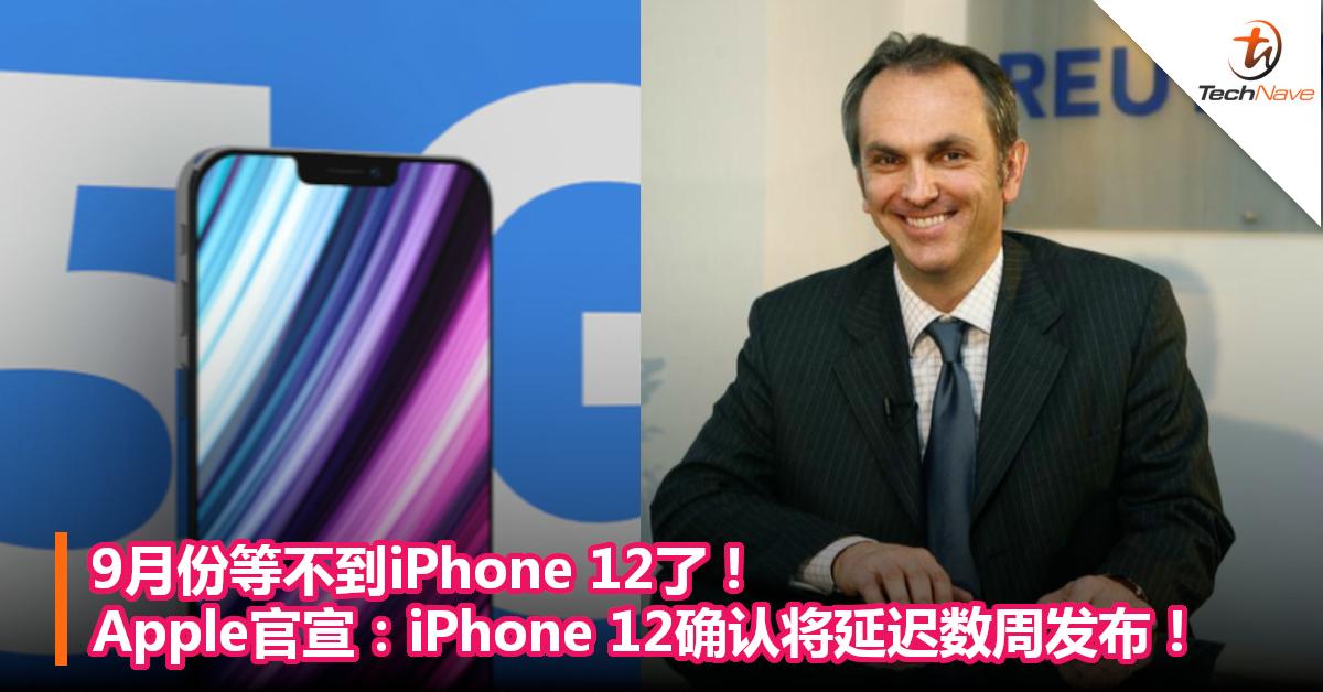 9月份等不到iPhone 12了!Apple官宣:iPhone 12确认将延迟数周发布!