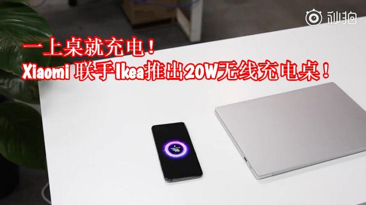 Xiaomi 和 IKEA将联手推出20W无线充电桌!手机一放上桌子就充电!