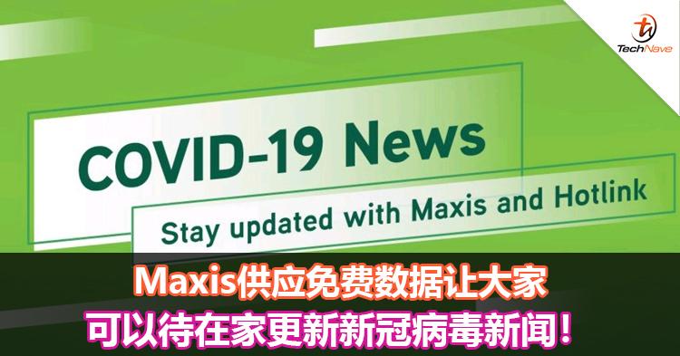 Maxis供应免费数据让大家可以待在家更新新冠病毒新闻!