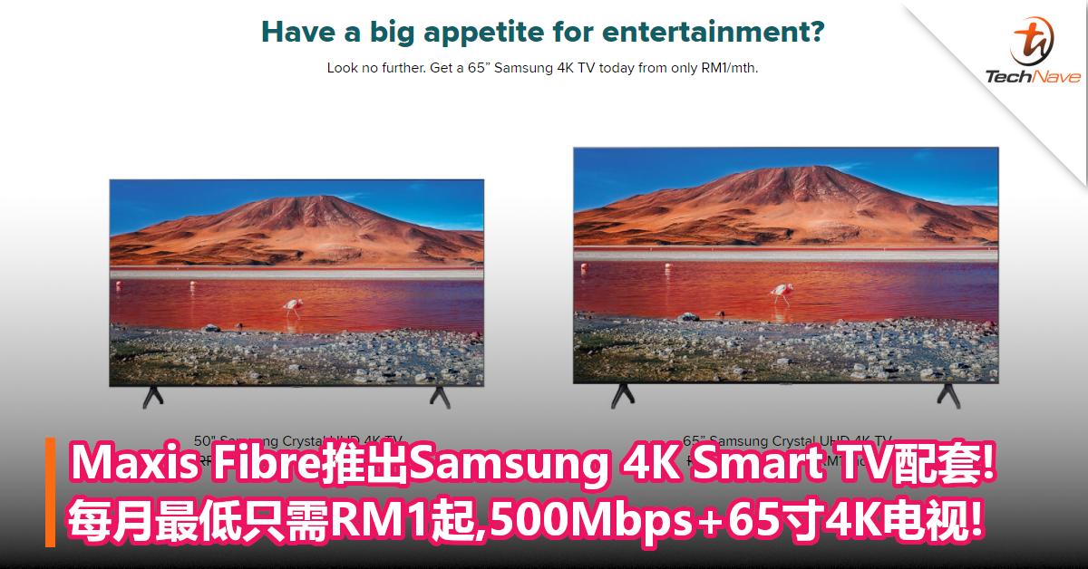Maxis Fibre推出全新Samsung 4K Smart TV配套!每月最低只需RM1起,500Mbps+65寸4K电视!