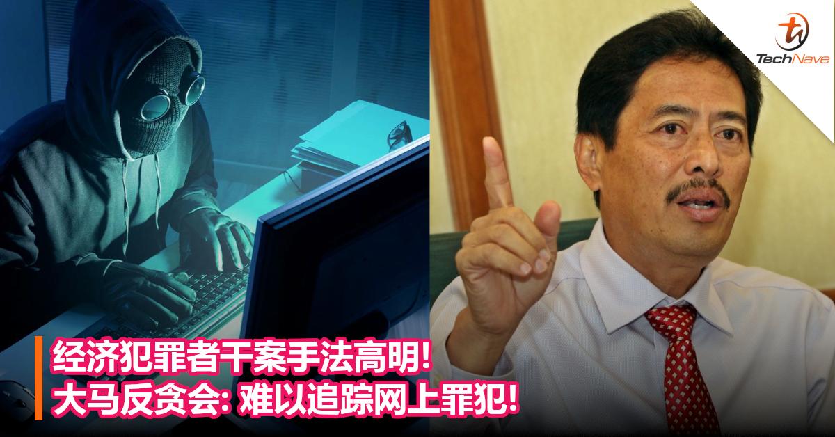 经济犯罪者干案手法高明!大马反贪会:难以追踪网上罪犯!