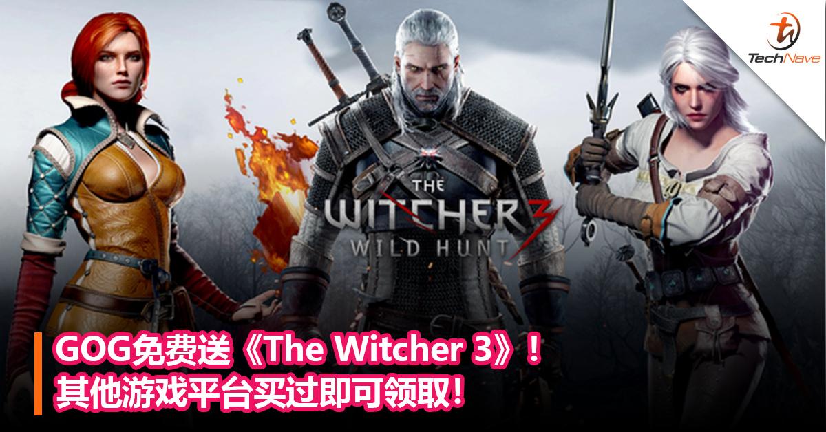 GOG免费送《The Witcher 3》!其他游戏平台买过即可领取!