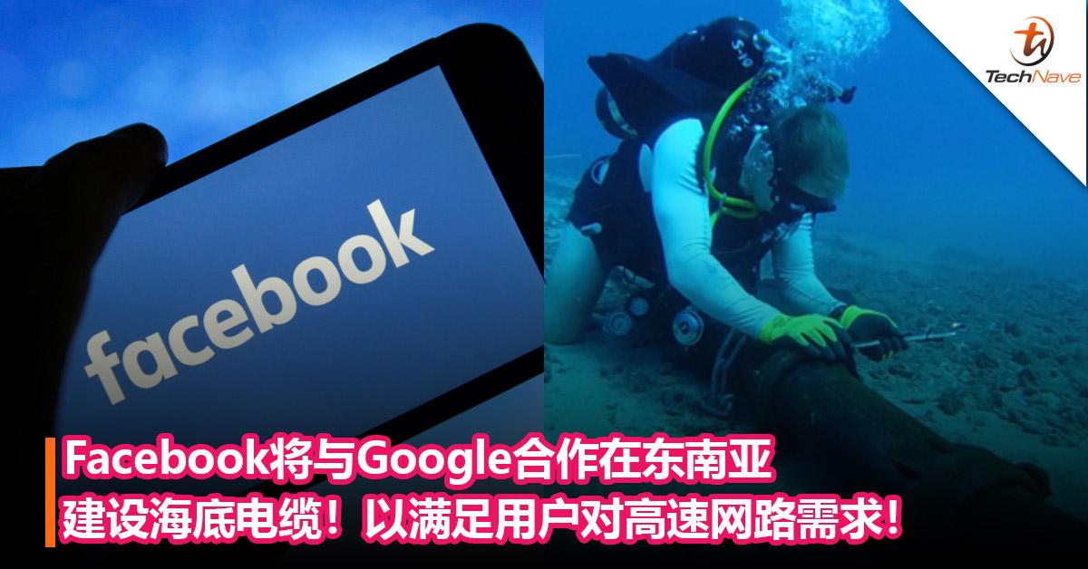 Facebook将与Google合作在东南亚地区建设新的海底电缆!以满足用户对高速网路需求!
