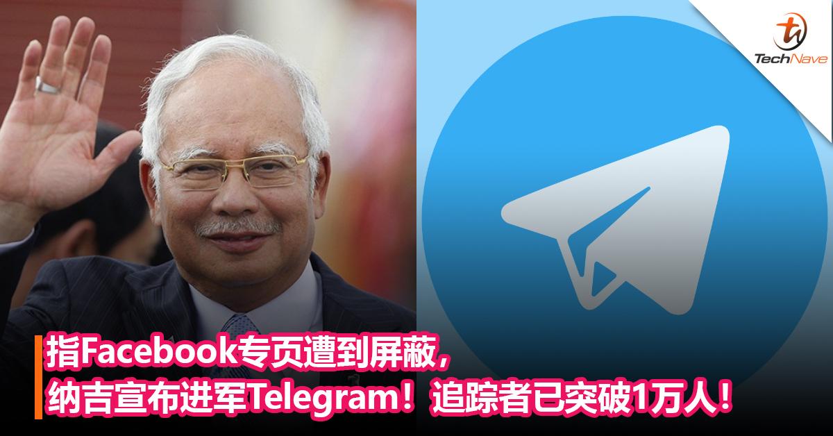 指Facebook专页遭到屏蔽,纳吉宣布进军Telegram!追踪者已突破1万人!