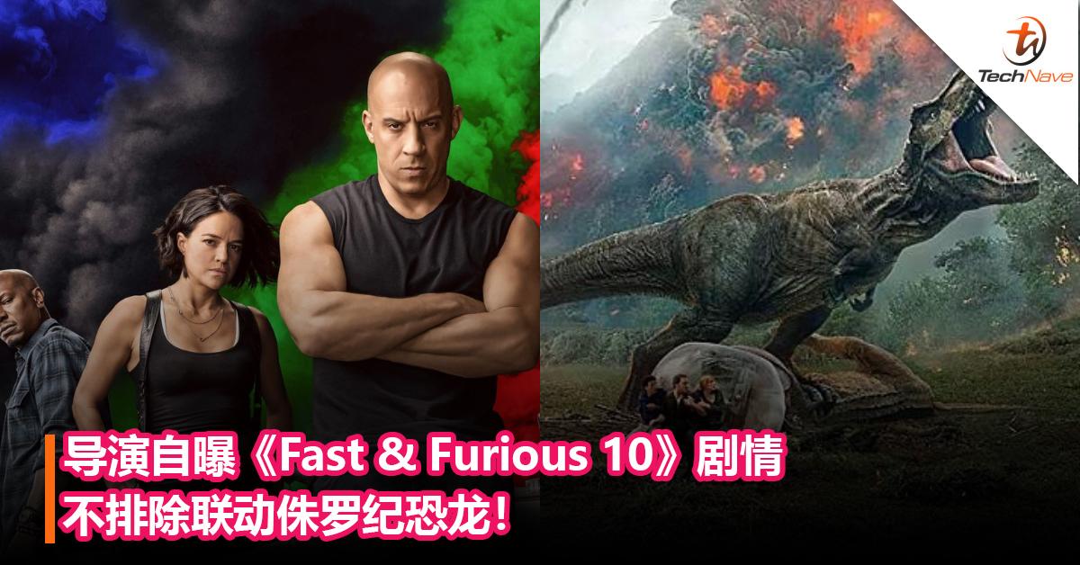 最强联动组合?导演自曝《Fast & Furious 10》剧情不排除联动侏罗纪恐龙!
