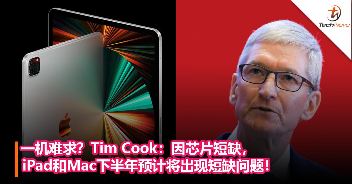 一机难求?Tim Cook:因芯片短缺, iPad 和Mac下半年预计将出现短缺问题!