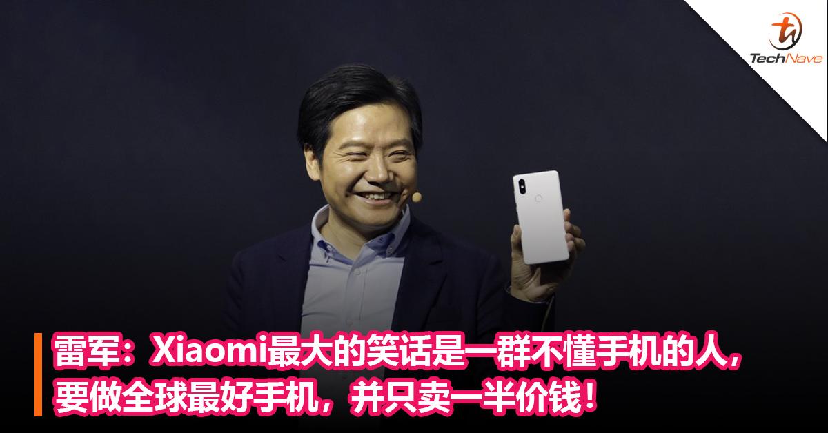 雷军:Xiaomi最大的笑话是一群不懂手机的人, 要做全球最好手机,并只卖一半价钱!