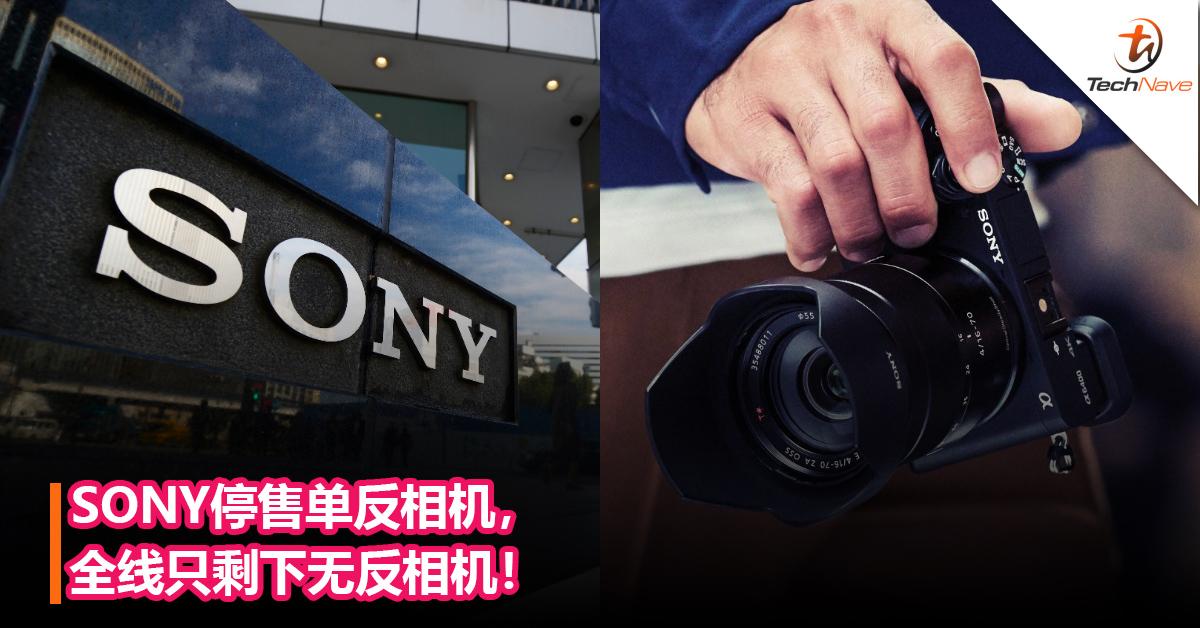 告别单反相机?SONY停售单反相机!全线只剩下无反相机!