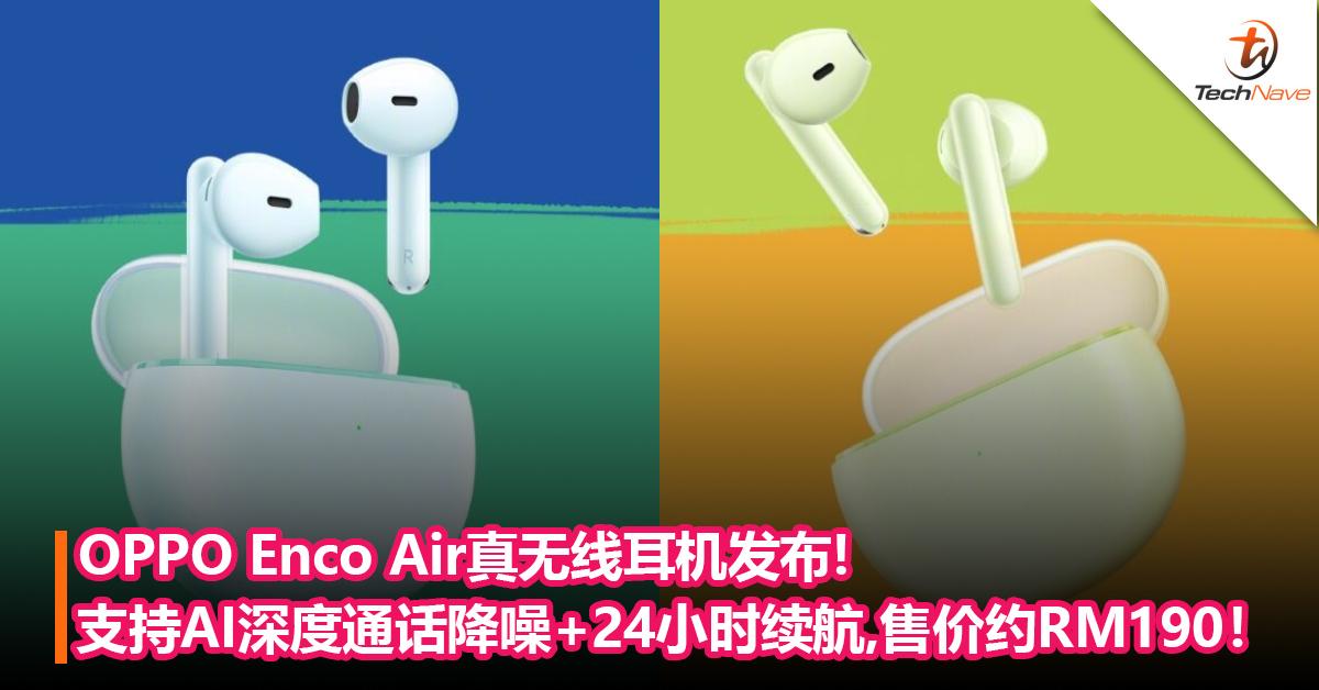 OPPO Enco Air真无线耳机发布:支持AI深度通话降噪+24小时续航!售价约RM190!