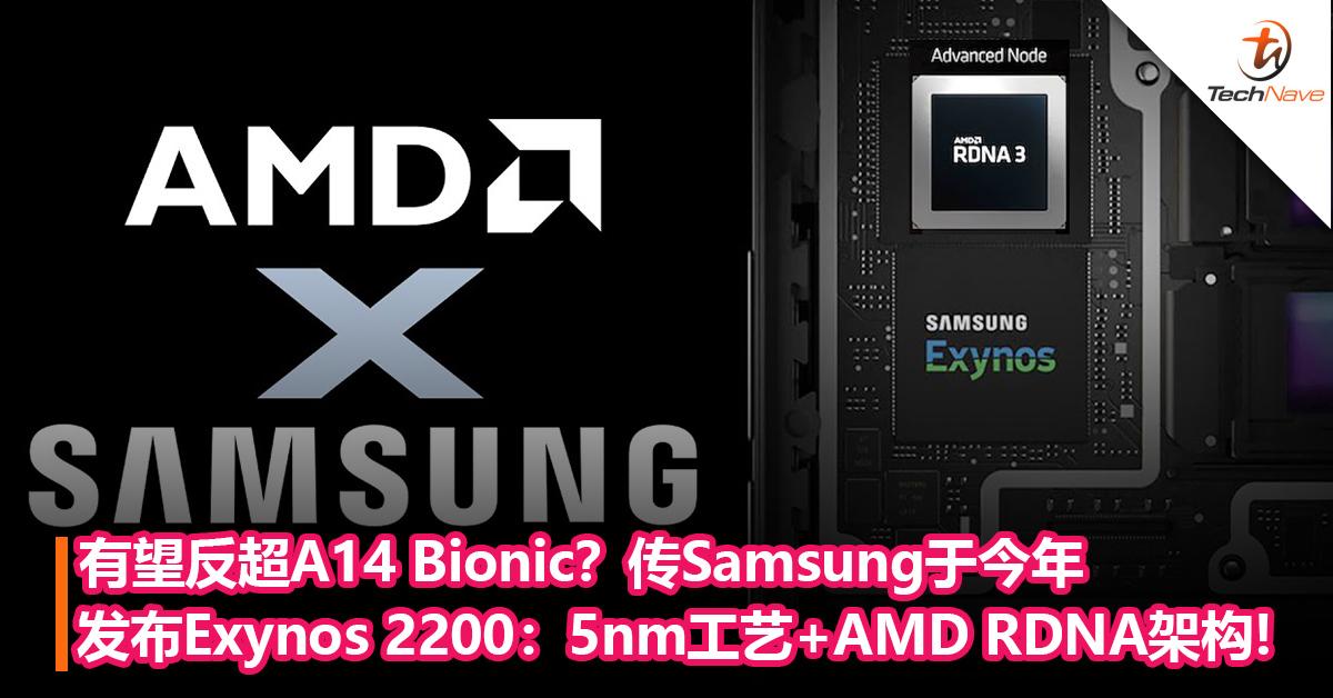 有望反超A14 Bionic?传Samsung或于今年发布Exynos 2200:5nm工艺+AMD RDNA架构加持!