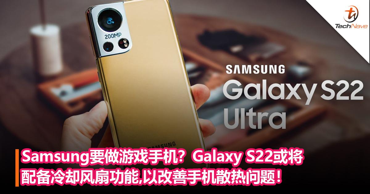Samsung要做游戏手机?Galaxy S22或将配备冷却风扇功能,以改善手机散热问题!