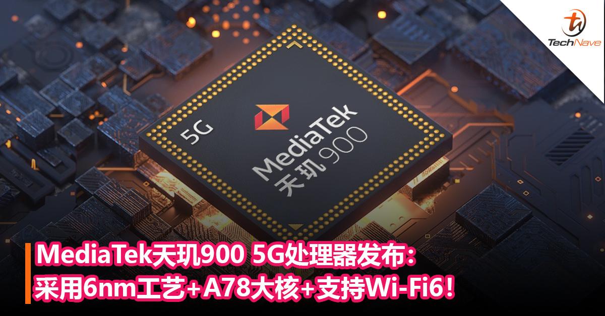 性能超越Snapdragon 768G?MediaTek天玑900 5G处理器发布:采用 6nm工艺+A78大核+支持Wi-Fi6!