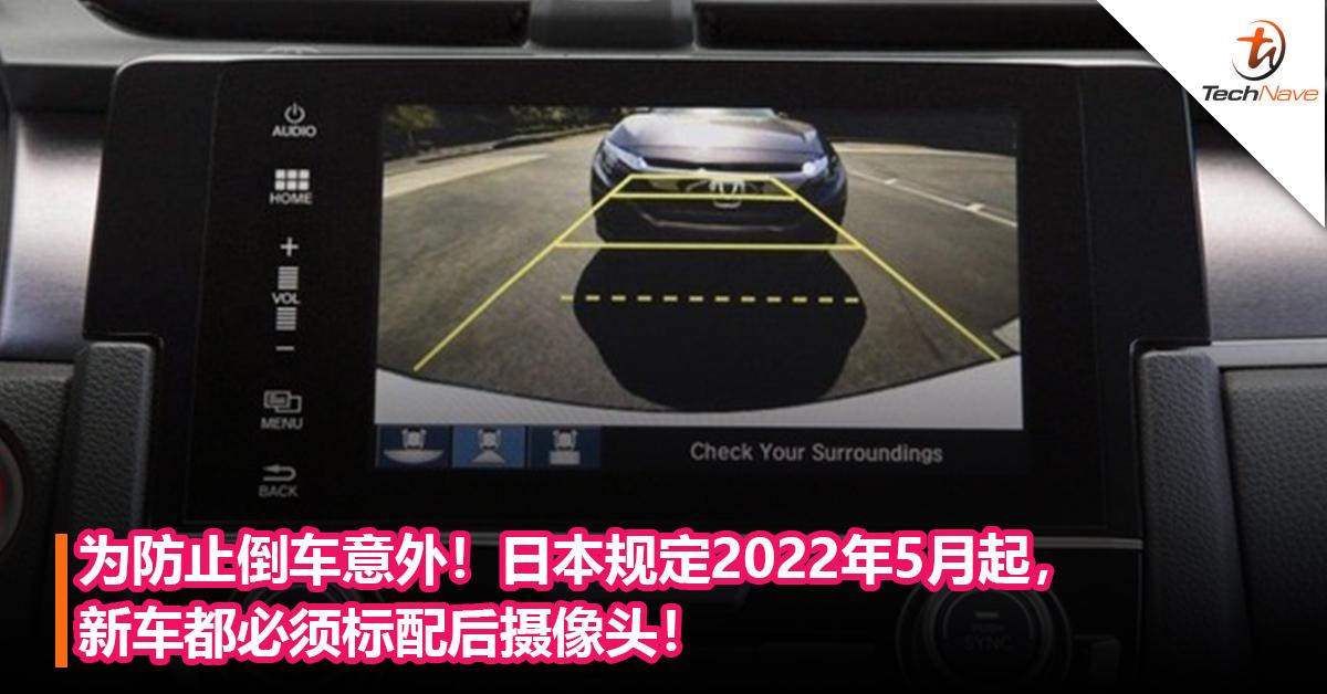 为防止倒车意外!日本规定2022年5月起,新车都必须标配后摄像头!