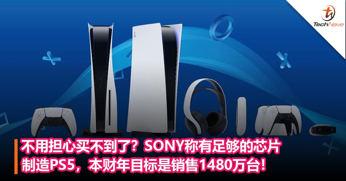 不用担心买不到了?SONY称有足够的芯片制造PS5,本财年目标是销售1480万台!