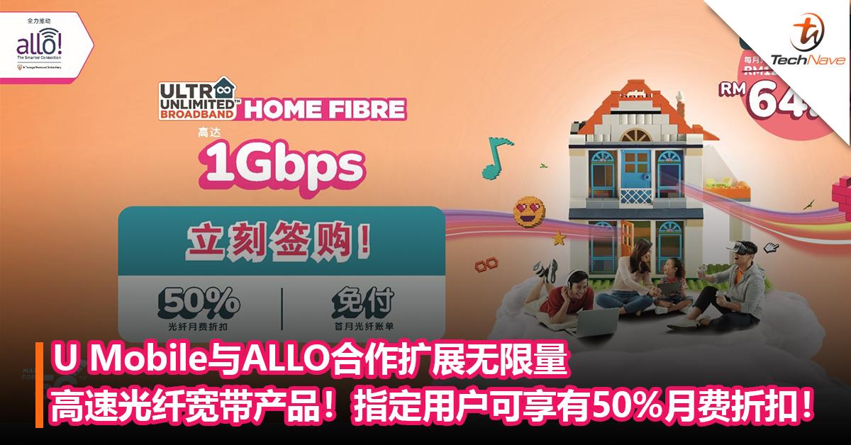 U Mobile与ALLO携手合作扩展其无限量的高速光纤宽带产品!指定用户可享有50%的月费折扣!
