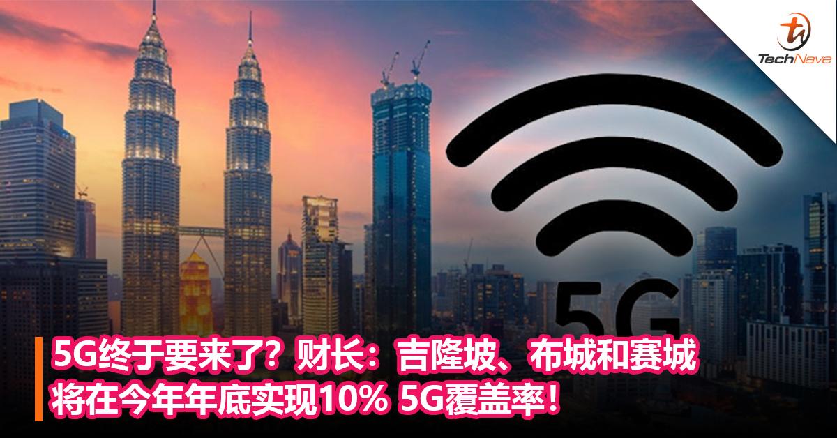 5G终于要来了?财长:吉隆坡、布城和赛城将在今年年底实现10% 5G覆盖率!