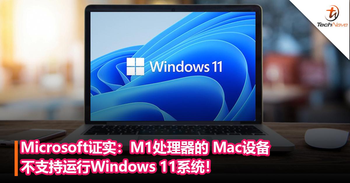 Microsoft证实:M1处理器的 Mac设备不支持运行Windows 11系统!