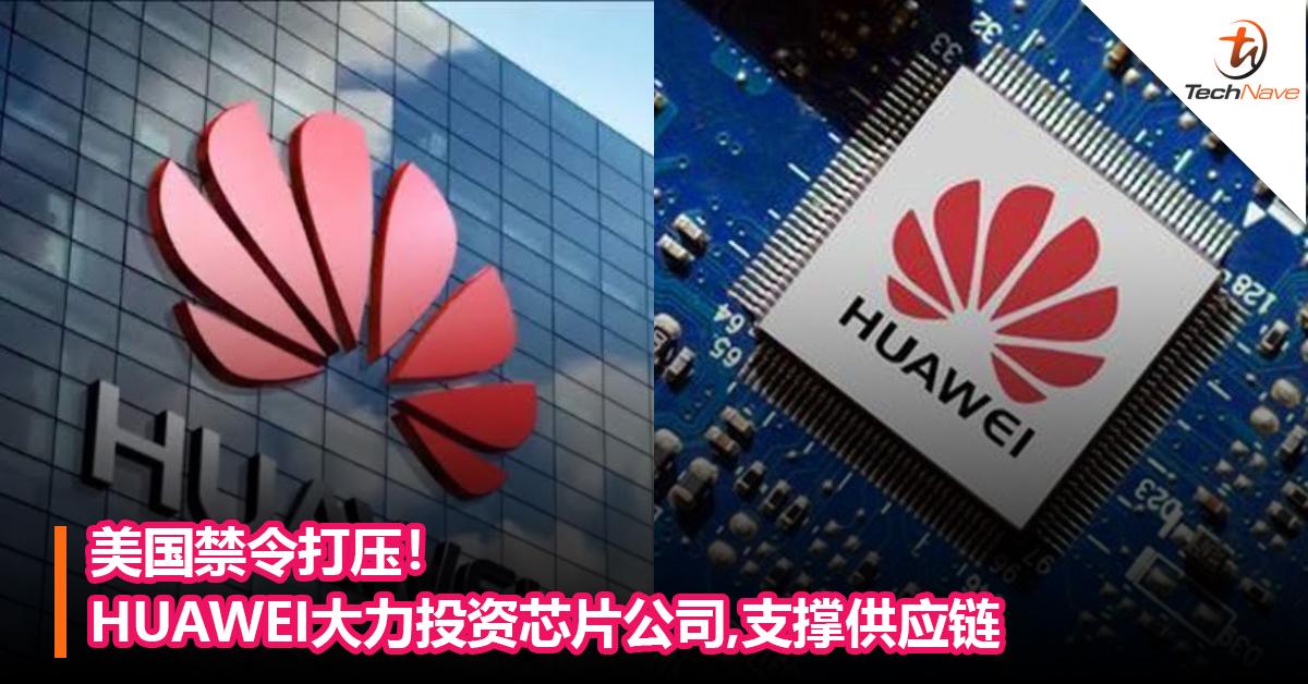 美国禁令打压!HUAWEI大力投资芯片公司,支撑供应链
