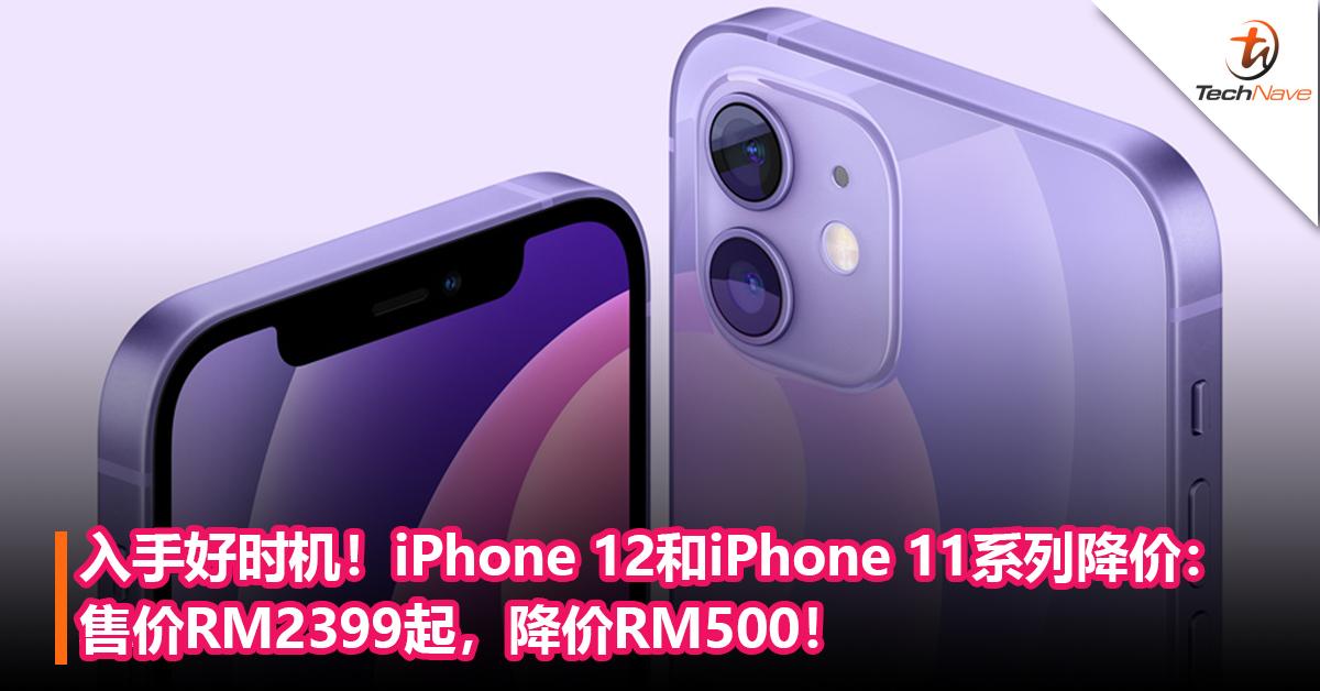 入手好时机!iPhone 12和iPhone 11系列降价:售价RM2399起,降价RM500!