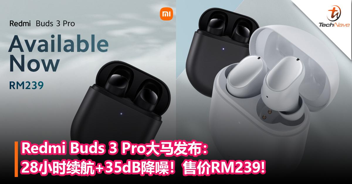 Redmi Buds 3 Pro大马发布:28小时续航+35dB降噪+IPX4 防水等级!售价RM239!