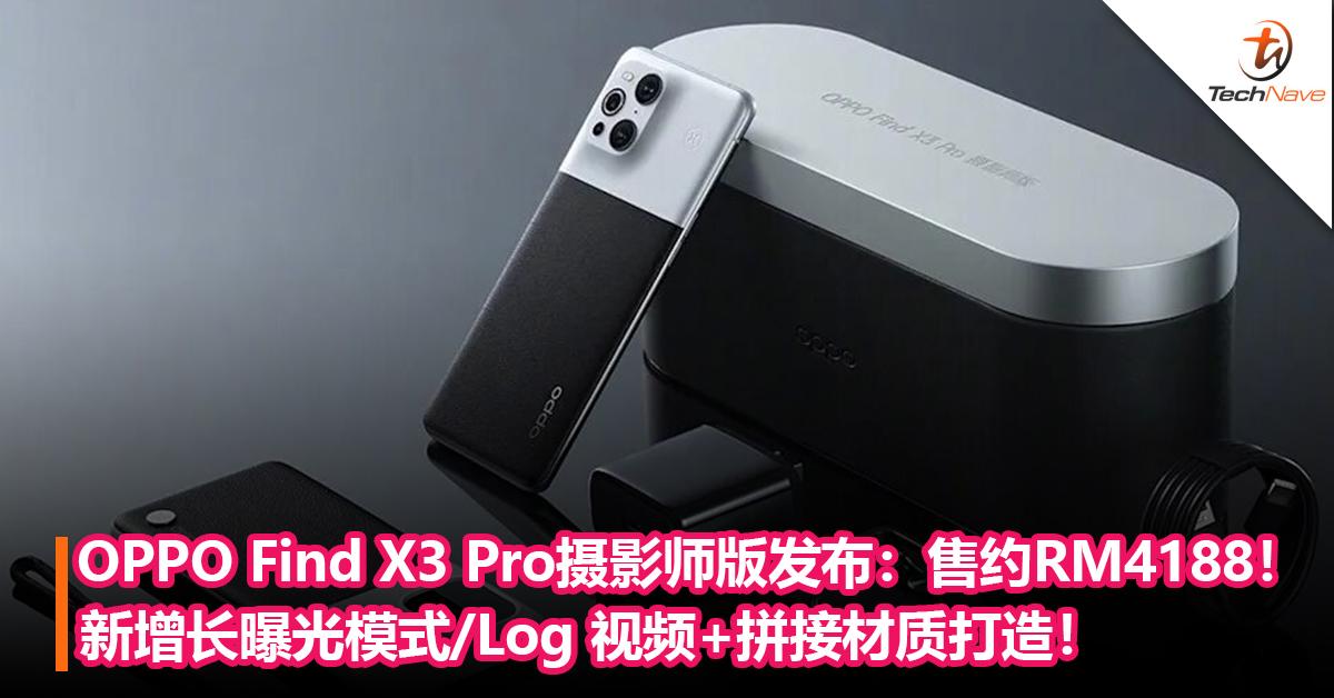 OPPO Find X3 Pro摄影师版发布:新增长曝光模式/Log 视频+拼接材质打造!售价约RM4188!