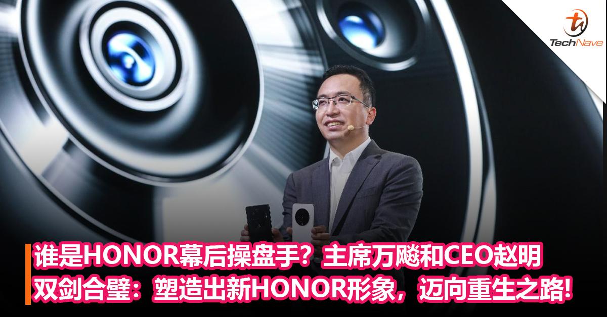 谁是HONOR幕后操盘手?主席万飚和CEO赵明双剑合璧,塑造出新HONOR形象,迈向重生之路!
